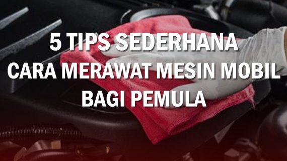 5 TIPS SEDERHANA CARA MERAWAT MESIN MOBIL