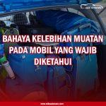 Penting! Bahaya Kelebihan Muatan Pada Mobil