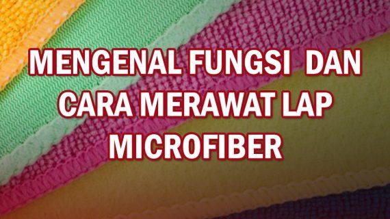 FUNGSI DAN CARA MERAWAT LAP MICROFIBER